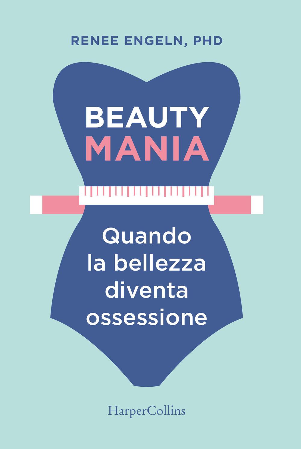 BEAUTY MANIA. QUANDO LA BELLEZZA DIVENTA OSSESSIONE - 9788869052859