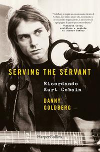 SERVING THE SERVANT - RICORDANDO KURT COBAIN di GOLDBERG DANNY