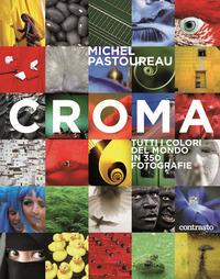 CROMA - TUTTI I COLORI DEL MONDO IN 350 FOTOGRAFIE di PASTOUREAU MICHEL