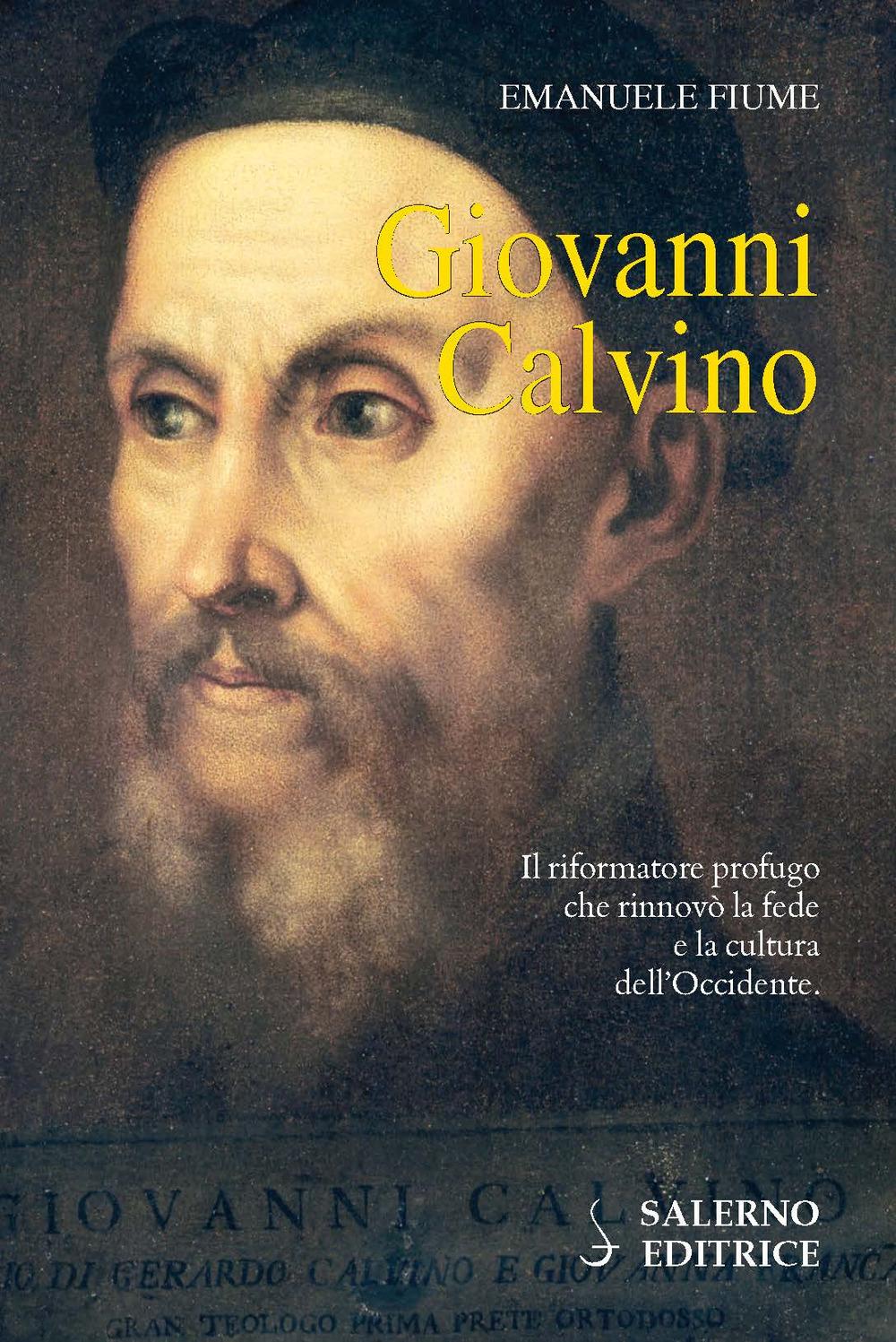 Giovanni Calvino. Il riformatore profugo che rinnovò la fede e la cultura dell'Occidente