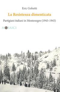 RESISTENZA DIMENTICATA - PARTIGIANI ITALIANI IN MONTENEGRO 1943 - 1945 di GOBETTI ERIC