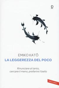 LEGGEREZZA DEL POCO - RINUNCIARE AL TANTO CERCARE IL MENO PREFERIRE IL BELLO di KATO EMIKO