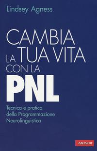 CAMBIA LA TUA VITA CON LA PNL - TECNICA E PRATICA DELLA PROGRAMMAZIONE NEUROLINGUISTICA...