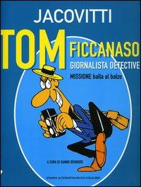 TOM FICCANASO, GIORNALISTA DETECTIVE. MISSIONE BALLA AL BALZO - Jacovitti Benito; Brunoro G. (cur.) - 9788872268773