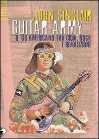 GUITAR ARMY. IL '68 AMERICANO TRA GIOIA, ROCK E RIVOLUZIONE. EDIZ. ILLUSTRATA - Sinclair John - 9788872269909