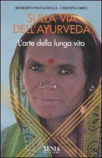 SULLA VIA DELL'AYURVEDA - L'ARTE DELLA LUNGA VITA di OREL C. - PAGNANELLI R.