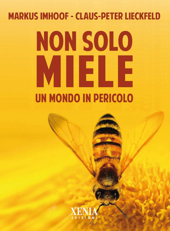 NON SOLO MIELE. UN MONDO IN PERICOLO - Imhoof Markus; Lieckfeld Claus-Peter; Rüchat A. (cur.) - 9788872738726