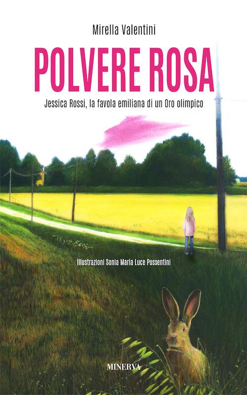POLVERE ROSA. JESSICA ROSSI, LA FAVOLA EMILIANA DI UN ORO OLIMPICO - Valentini Mirella - 9788873819578