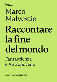 RACCONTARE LA FINE DEL MONDO - FANTASCIENZA E ANTROPOCENE di MALVESTIO MARCO
