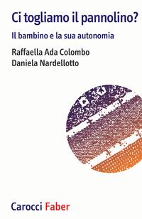 CI TOGLIAMO IL PANNOLINO ? IL BAMBINO E LA SUA AUTONOMIA di COLOMBO R.A. - NARDELLOTTO D.