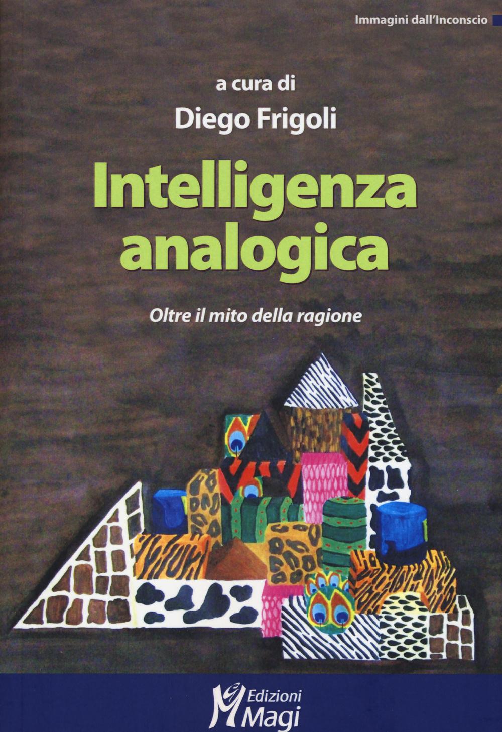 INTELLIGENZA ANALOGICA. OLTRE IL MITO DELLA RAGIONE - 9788874873487
