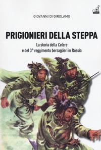 PRIGIONIERI DELLA STEPPA - LA STORIA DELLA CELERE E DEL 3° REGGIMENTO BERSAGLIERI IN...