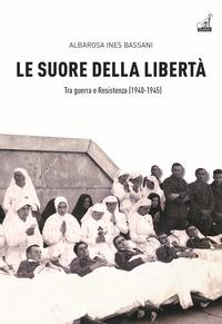 SUORE DELLA LIBERTA' - TRA GUERRA E RESISTENZA 1940-1945 di BASSANI ALBAROSA INES