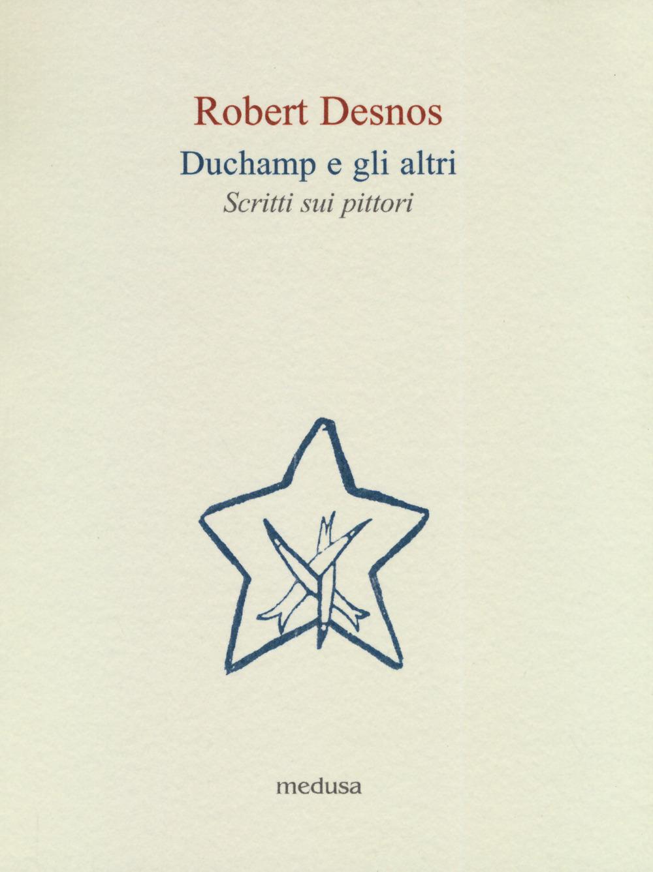 DUCHAMP E GLI ALTRI. SCRITTI SUI PITTORI - 9788876984396