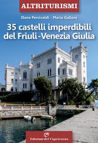 35 CASTELLI IMPERDIBILI DEL FRIULI VENEZIA GIULIA di PERCIVALDI E. - GALLONI M.