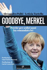 GOODBYE MERKEL - PERCHE' PER SEDICI ANNI HA COMANDATO LEI di POLITI A. - TORTELLO L.