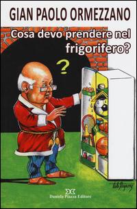 COSA DEVO PRENDERE NEL FRIGORIFERO ? di ORMEZZANO GIAN PAOLO