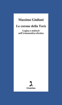 CORONE DELLA TORA' - LOGICA E MIDRASH NELL'ERMENEUTICA EBRAICA di GIULIANI MASSIMO