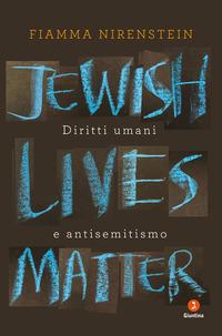 JEWISH LIVES MATTER - DIRITTI UMANI E ANTISEMITISMO di NIRENSTEIN FIAMMA