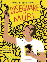 DISEGNARE SUI MURI - LA STORIA DI KEITH HARING di BURGESS M. - COCHRAN J.