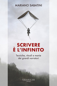 SCRIVERE E' L'INFINITO - METODI RITUALI MANIE DEI GRANDI NARRATORI di SABATINI MARIANO