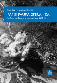 FAME PAURA SPERANZA - LA TODT NEL LONGARONESE E DINTORNI 1943 - 1945 di BEZ E. -...