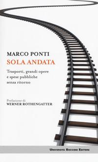 SOLA ANDATA - TRASPORTI, GRANDI OPERE E SPESE PUBBLICHE SENZA RITORNO di PONTI MARCO