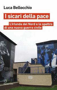 SICARI DELLA PACE - IRLANDA DEL NORD E LO SPETTRO DI UNA NUOVA GUERRA CIVILE di...