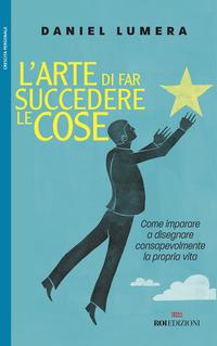 ARTE DI FAR SUCCEDERE LE COSE - COME IMPARARE A DISEGNARE CONSAPEVOLMENTE LA PROPRIA...