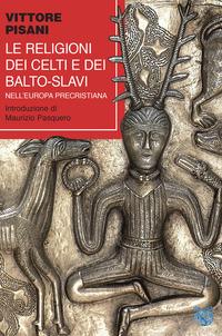 RELIGIONI DEI CELTI E DEI BALTO - SLAVI NELL'EUROPA PRECRISTIANA di PISANI VITTORE