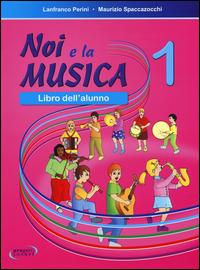 NOI E LA MUSICA 1 - LIBRO DELL'ALUNNO di PERINI L. - SPACCAZOCCHI M.