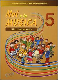 NOI E LA MUSICA 5 - LIBRO DELL'ALUNNO di PERINI L. - SPACCAZOCCHI M.