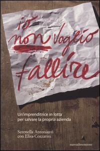 IO NON VOGLIO FALLIRE - UN'IMPRENDITRICE IN LOTTA PER SALVARE LA PROPRIA AZIENDA di...