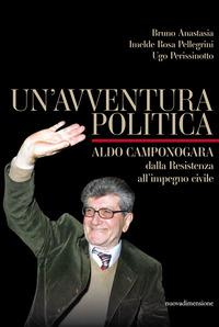 AVVENTURA POLITICA - ALDO CAMPONOGARA DALLA RESISTENZA ALL'IMPEGNO CIVILE di ANASTASIA...