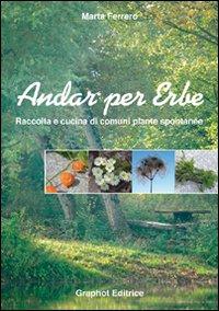 ANDAR PER ERBE. RACCOLTA E CUCINA DI COMUNI PIANTE SPONTANEE. EDIZ. ILLUSTRATA - 9788889509319