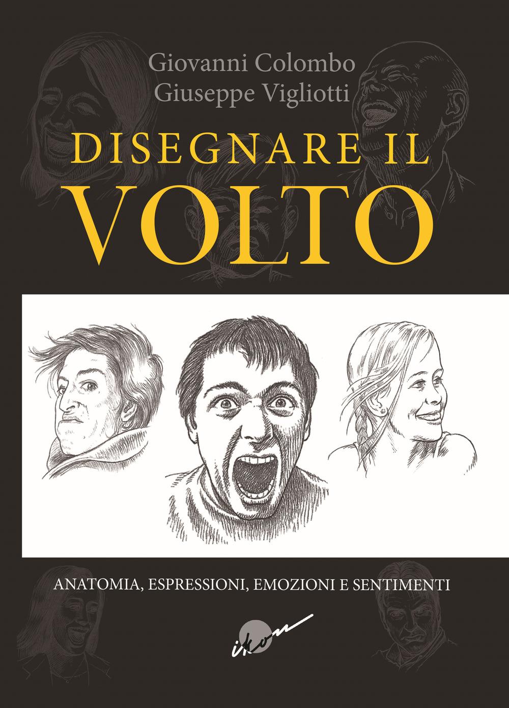 Disegnare il volto. Anatomia, espressioni, emozioni e sentimenti. Ediz. illustrata