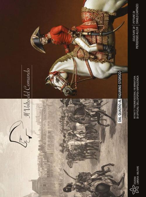 Il volto del comando. Dal quadro al figurino storico ritratti tridimensionali in miniatura di ufficiali dell'epopea napoleonica. Ediz. illustrata