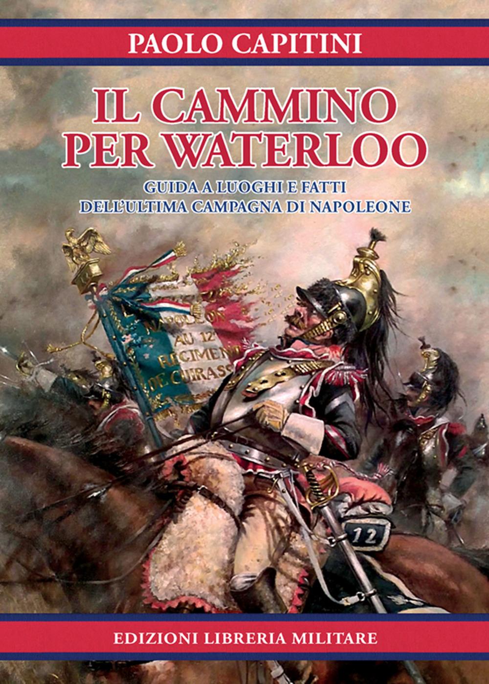 Il cammino per Waterloo. Guida a luoghi e fatti dell'ultima campagna di Napoleone
