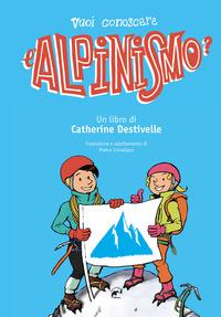 VUOI CONOSCERE L'ALPINISMO ? di DESTIVELLE CATHERINE