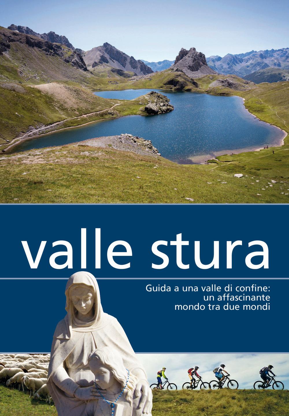 Valle Stura. Guida a una valle di confine: un affascinante mondo tra due mondi