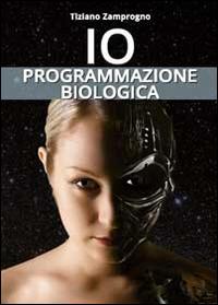 IO - PROGRAMMAZIONE BIOLOGICA di ZAMPROGNO TIZIANO