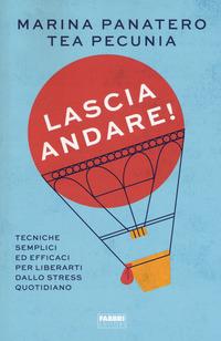 LASCIA ANDARE ! - STRESS - TECNICHE SEMPLICI ED EFFICACI PER LIBERARTI DALLO STRESS...