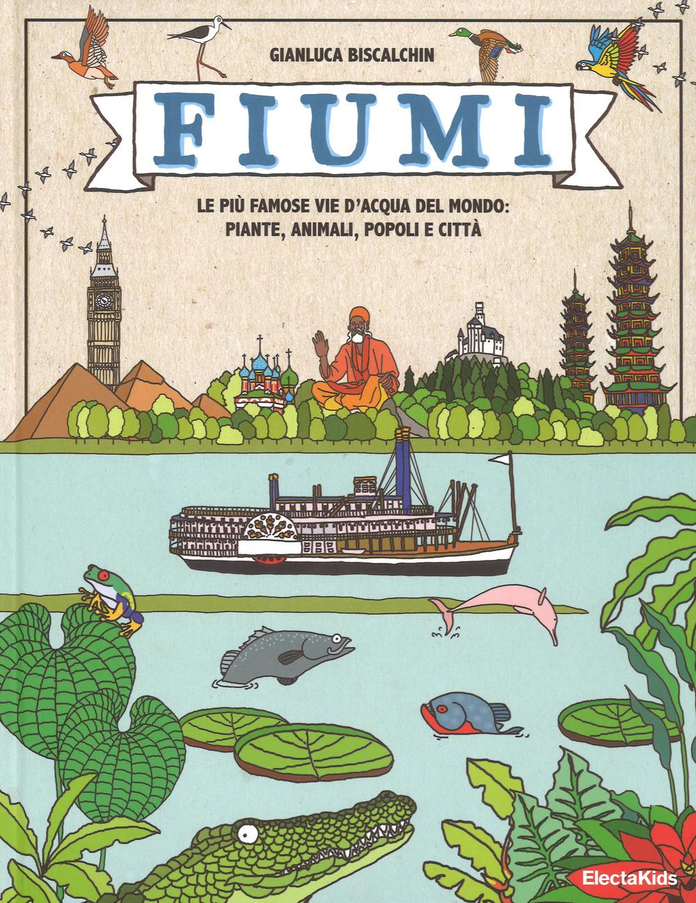 FIUMI. LE PIÙ FAMOSE VIE D'ACQUA DEL MONDO: PIANTE, ANIMALI, POPOLI E CITTÀ. EDIZ. A COLORI - 9788891813206