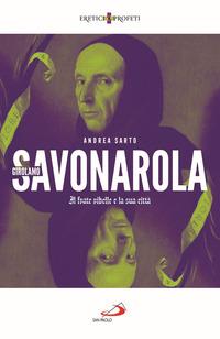 GIROLAMO SAVONAROLA - IL FRATE RIBELLE E LA CITTA' di SARTO ANDREA