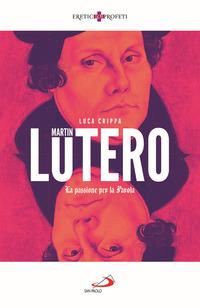 MARTIN LUTERO - LA PASSIONE PER LA PAROLA di CRIPPA LUCA