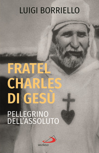 FRATEL CHARLES DI GESU' - PELLEGRINO DELL'ASSOLUTO di BORRIELLO LUIGI