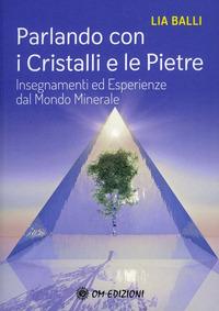 PARLANDO CON I CRISTALLI E LE PIETRE - INSEGNAMENTI ED ESPERIENZE DAL MONDO MINERALE di...