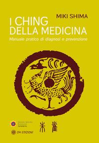 CHING DELLA MEDICINA - MANUALE PRATICO DI DIAGNOSI E PREVENZIONE di SHIMA MIKI