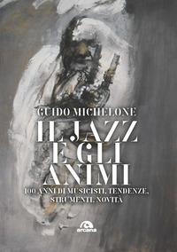 JAZZ E GLI ANIMI - 100 ANNI DI MUSICISTI TENDENZE STRUMENTI NOVITA' di MICHELONE GUIDO