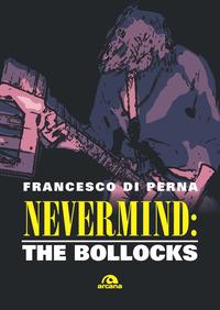 NEVERMIND - THE BOLLOCKS di DI PERNA FRANCESCO